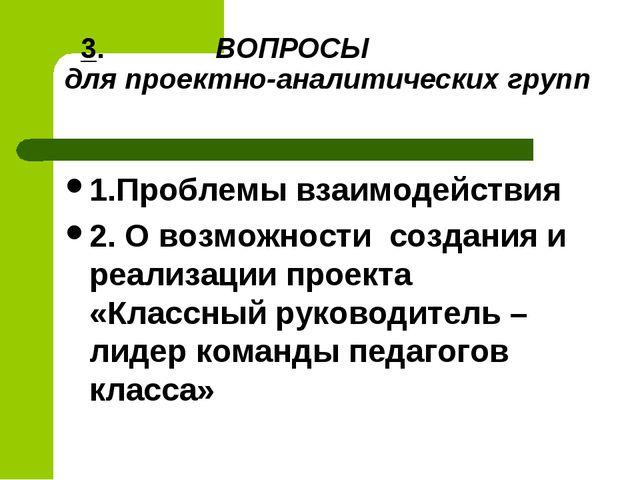 3. ВОПРОСЫ для проектно-аналитических групп 1.Проблемы взаимодействия 2. О в...