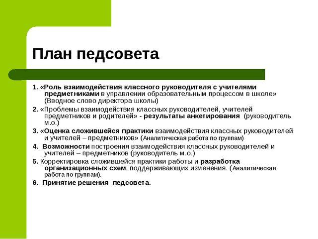 План педсовета 1. «Роль взаимодействия классного руководителя с учителями пре...