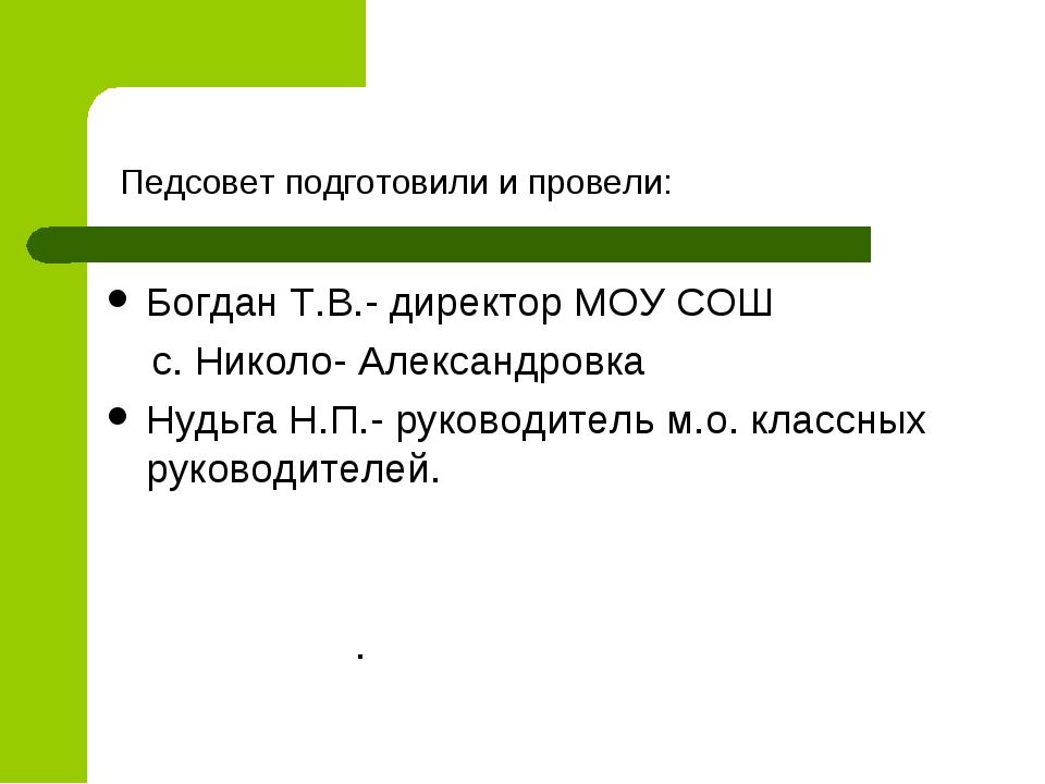 Педсовет подготовили и провели: Богдан Т.В.- директор МОУ СОШ с. Николо- Але...