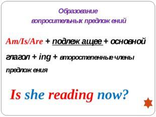 Образование вопросительных предложений Am/Is/Are + подлежащее + основной глаг