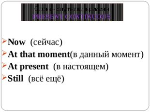 Now (сейчас) At that moment(в данный момент) At present (в настоящем) Still (
