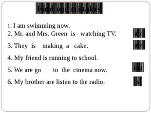 1. I am swimming now. 2. Mr. and Mrs. Green is watching TV. 3. They is making