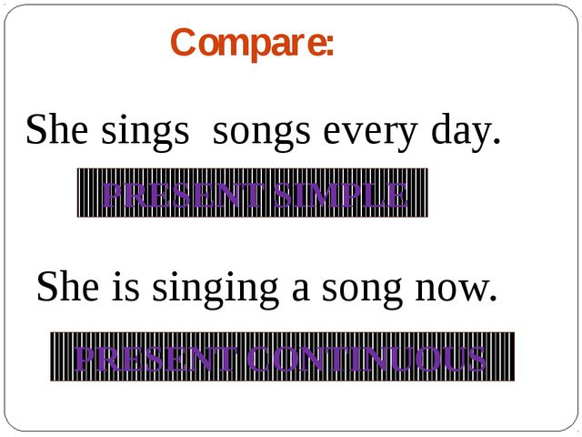 Compare: She sings songs every day. She is singing a song now. PRESENT SIMPLE...