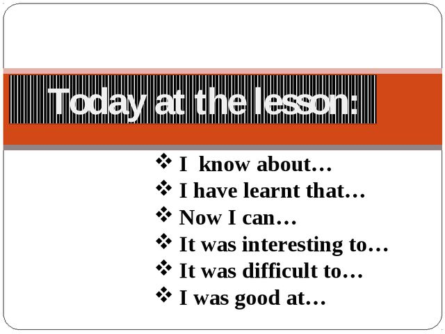 Today at the lesson: I know about… I have learnt that… Now I can… It was int...