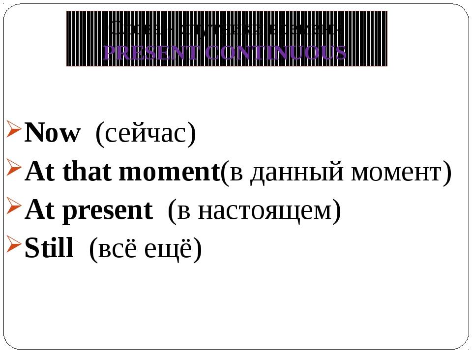 Now (сейчас) At that moment(в данный момент) At present (в настоящем) Still (...