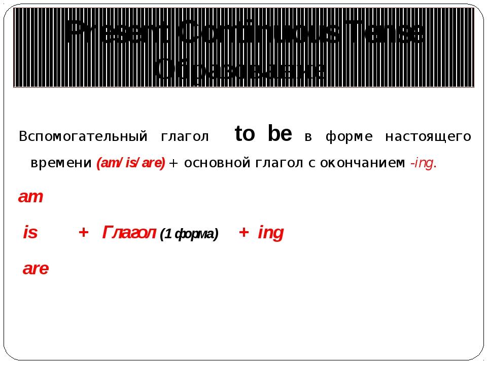 Вспомогательный глагол to be в форме настоящего времени (am/ is/ are) + основ...