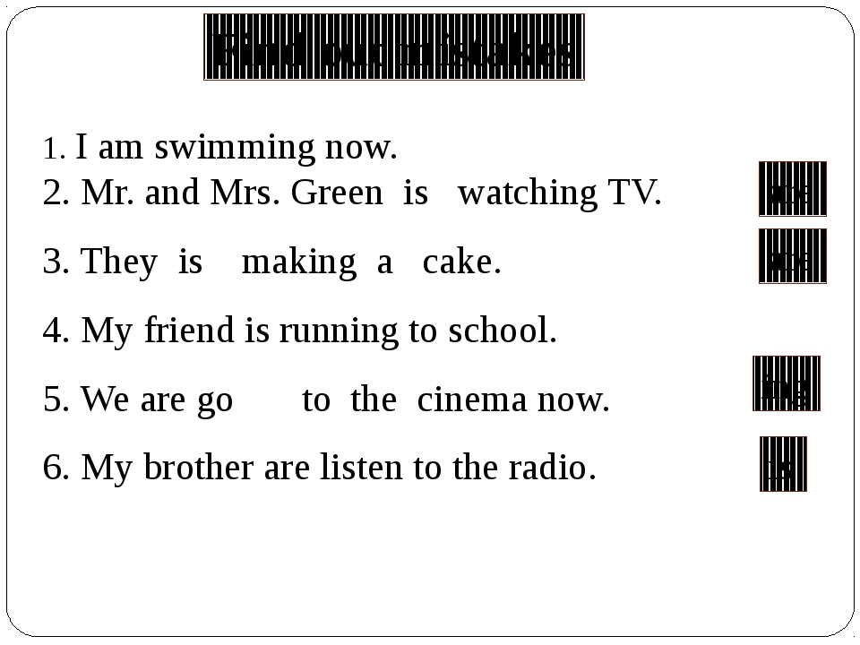 1. I am swimming now. 2. Mr. and Mrs. Green is watching TV. 3. They is making...