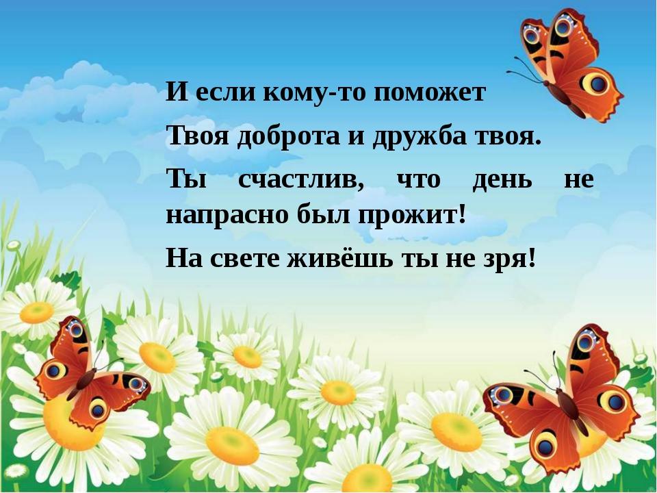 И если кому-то поможет Твоя доброта и дружба твоя. Ты счастлив, что день не н...