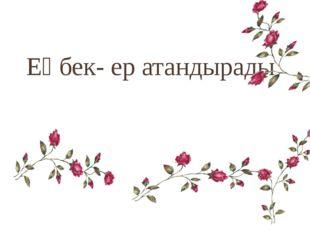 Еңбек- ер атандырады