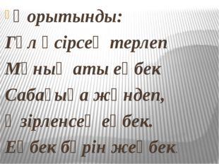 Қорытынды: Гүл өсірсең терлеп Мұның аты еңбек Сабағыңа жөндеп, Әзірленсең еңб
