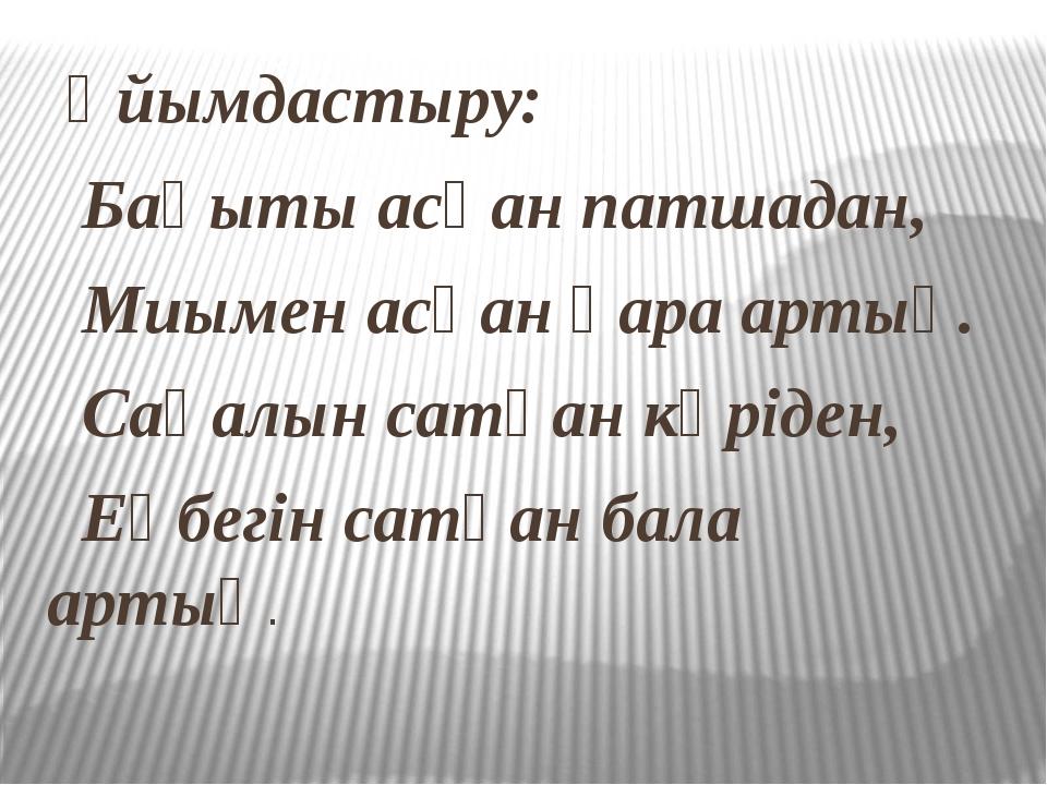 Ұйымдастыру: Бақыты асқан патшадан, Миымен асқан қара артық. Сақалын сатқан...