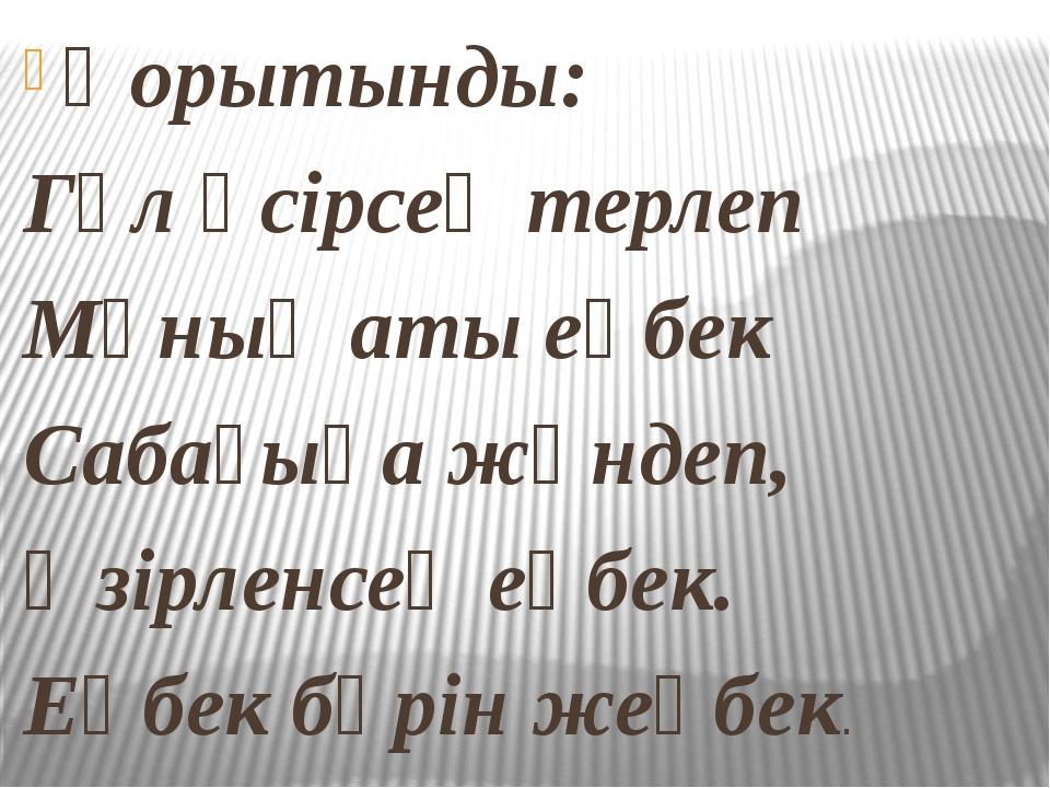 Қорытынды: Гүл өсірсең терлеп Мұның аты еңбек Сабағыңа жөндеп, Әзірленсең еңб...