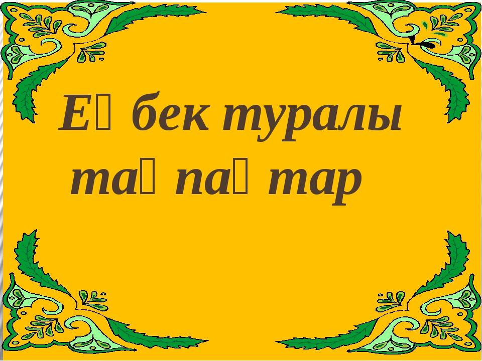 Еңбек туралы  тақпақтар .