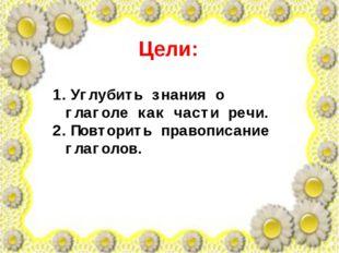 Цели: Углубить знания о глаголе как части речи. Повторить правописание глагол
