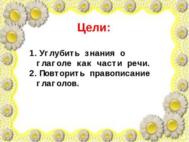 Цели: Углубить знания о глаголе как части речи. Повторить правописание глагол...
