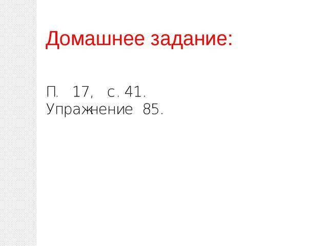 Домашнее задание: П. 17, с.41. Упражнение 85.