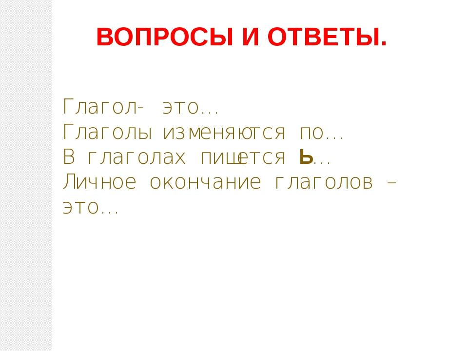 ВОПРОСЫ И ОТВЕТЫ. Глагол- это… Глаголы изменяются по… В глаголах пишется Ь… Л...