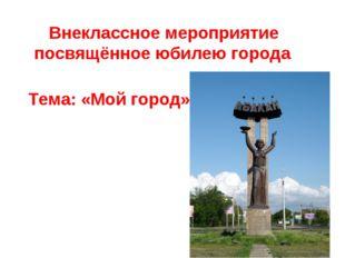 Внеклассное мероприятие посвящённое юбилею города Тема: «Мой город»