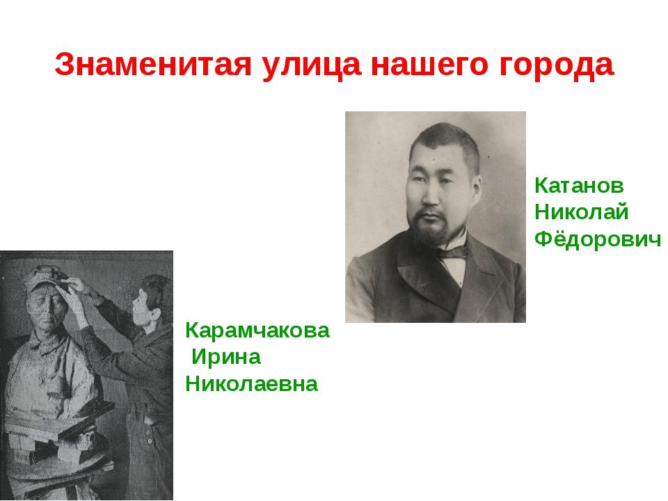Знаменитая улица нашего города Карамчакова Ирина Николаевна Катанов Николай Ф...