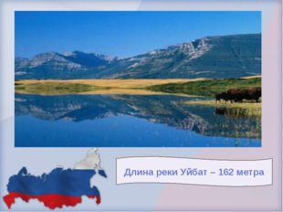 Длина реки Уйбат – 162 метра