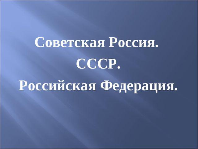 Советская Россия. СССР. Российская Федерация.