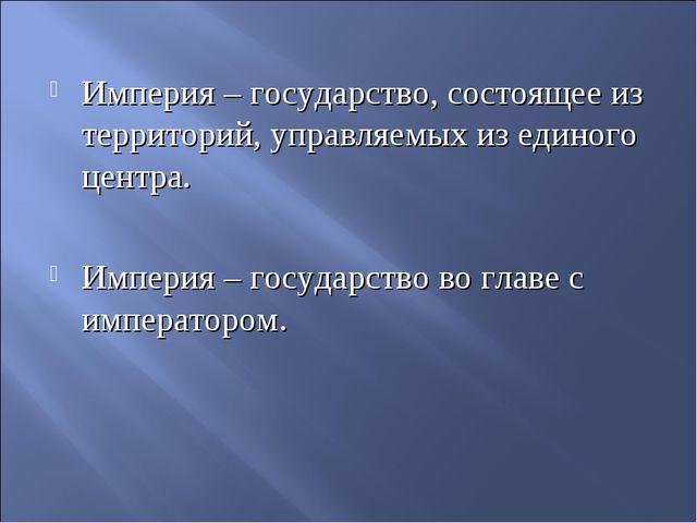 Империя – государство, состоящее из территорий, управляемых из единого центра...