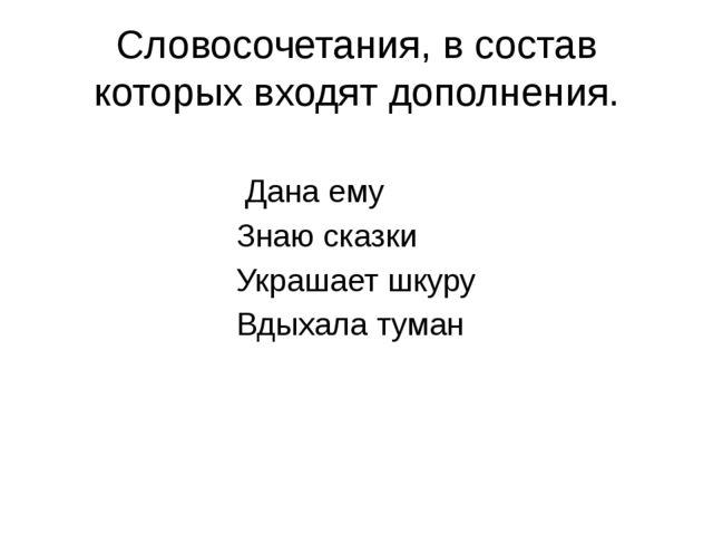 Словосочетания, в состав которых входят дополнения. Дана ему Знаю сказки Укра...