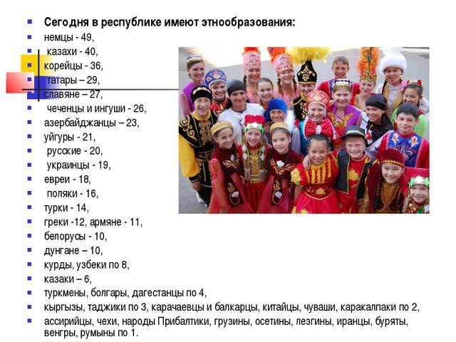 Сегодня в республике имеют этнообразования: немцы - 49, казахи - 40, корейцы...