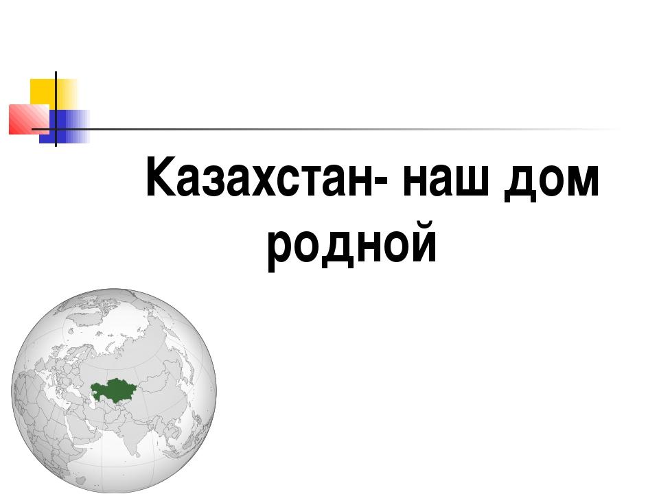 Казахстан- наш дом родной