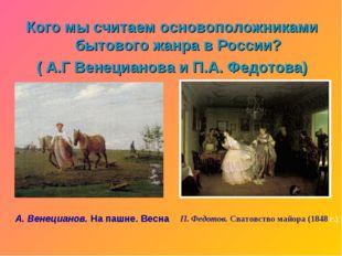 Кого мы считаем основоположниками бытового жанра в России? ( А.Г Венецианова