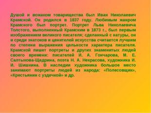Душой и вожаком товарищества был Иван Николаевич Крамской. Он родился в 1837