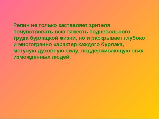Репин не только заставляет зрителя почувствовать всю тяжесть подневольного тр...