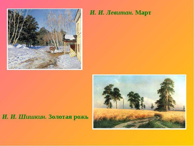 И. И. Левитан. Март И. И. Шишкин. Золотая рожь В. И. Васнецов. Богатыри