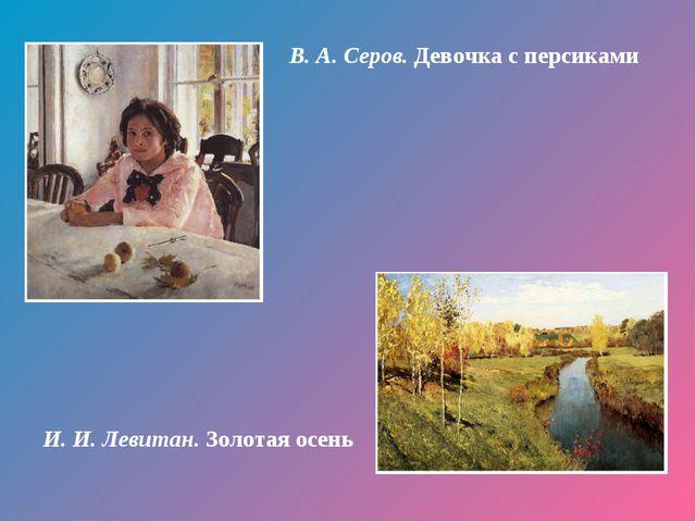 В. А. Серов. Девочка с персиками И. И. Левитан. Золотая осень