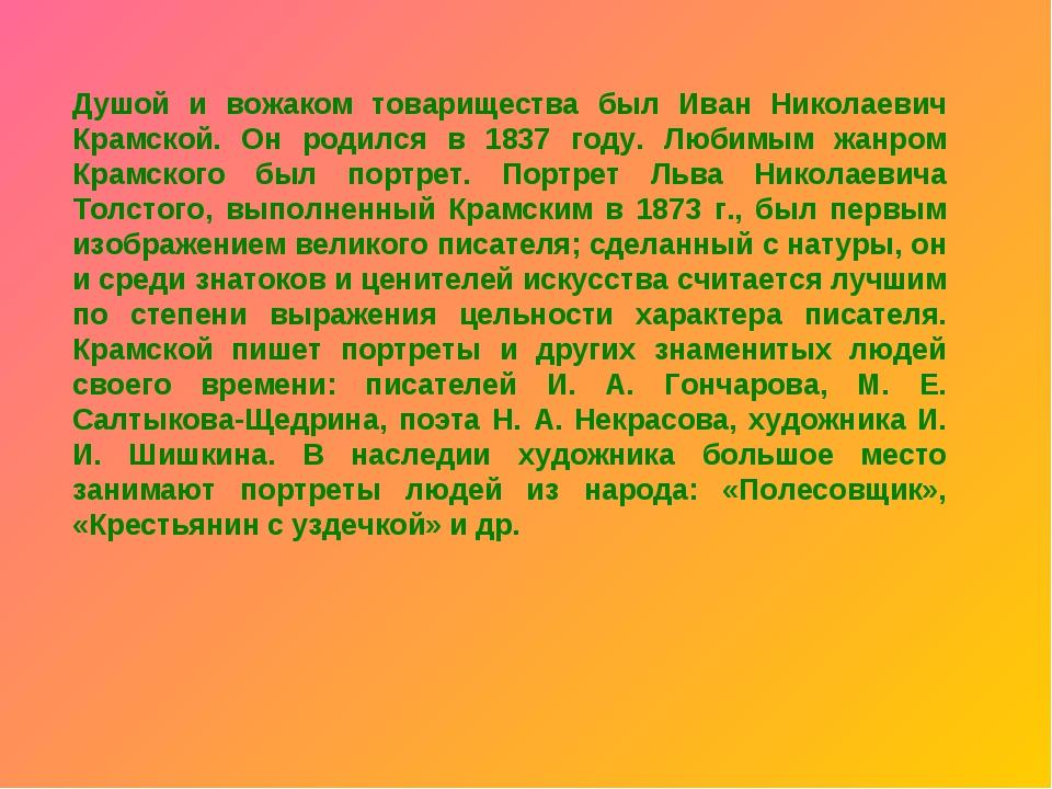 Душой и вожаком товарищества был Иван Николаевич Крамской. Он родился в 1837...