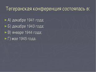 Тегеранская конференция состоялась в: А) декабре 1941 года; Б) декабре 1943 г