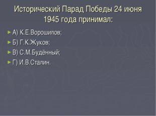 Исторический Парад Победы 24 июня 1945 года принимал: А) К.Е.Ворошилов; Б) Г.