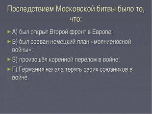 Последствием Московской битвы было то, что: А) был открыт Второй фронт в Евро