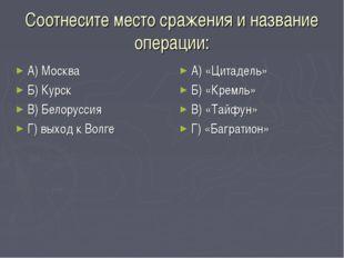 Соотнесите место сражения и название операции: А) Москва Б) Курск В) Белорусс