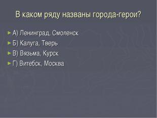 В каком ряду названы города-герои? А) Ленинград, Смоленск Б) Калуга, Тверь В)