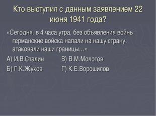Кто выступил с данным заявлением 22 июня 1941 года? «Сегодня, в 4 часа утра,