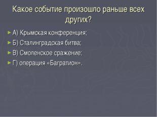 Какое событие произошло раньше всех других? А) Крымская конференция; Б) Стали