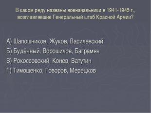 В каком ряду названы военачальники в 1941-1945 г., возглавлявшие Генеральный
