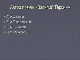 Автор поэмы «Василий Тёркин» А) А.Фадеев Б) А.Твардовский В) К. Симонов Г) М.
