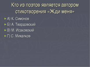 Кто из поэтов является автором стихотворения «Жди меня» А) К. Симонов Б) А. Т
