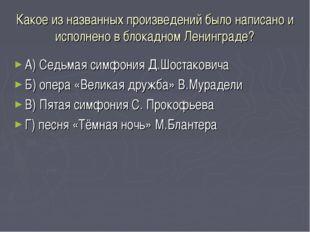 Какое из названных произведений было написано и исполнено в блокадном Ленингр