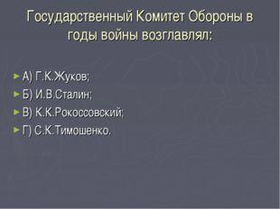 Государственный Комитет Обороны в годы войны возглавлял: А) Г.К.Жуков; Б) И.В