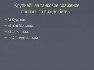Крупнейшее танковое сражение произошло в ходе битвы: А) Курской; Б) под Москв
