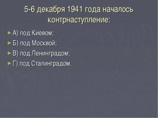 5-6 декабря 1941 года началось контрнаступление: А) под Киевом; Б) под Москво