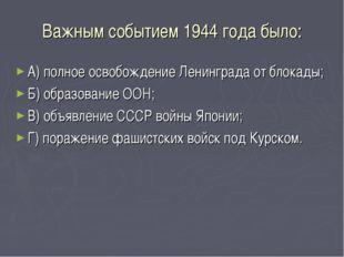 Важным событием 1944 года было: А) полное освобождение Ленинграда от блокады;